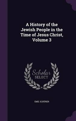 A History of the Jewish People in the Time of Jesus Christ, Volume 3 by Emil Schurer
