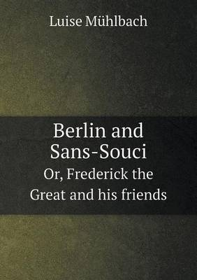 Berlin and Sans-Souci Or, Frederick the Great and His Friends by Luise Muhlbach