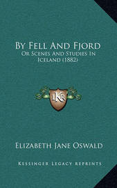 By Fell and Fjord: Or Scenes and Studies in Iceland (1882) by Elizabeth Jane Oswald