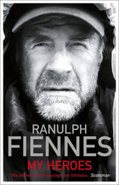 My Heroes: Extraordinary Courage, Exceptional People by Ranulph Fiennes