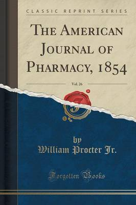 The American Journal of Pharmacy, 1854, Vol. 26 (Classic Reprint) by William Procter Jr image