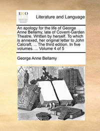 An Apology for the Life of George Anne Bellamy, Late of Covent-Garden Theatre. Written by Herself. to Which Is Annexed, Her Original Letter to John Calcraft, ... the Third Edition. in Five Volumes. ... Volume 4 of 5 by George Anne Bellamy
