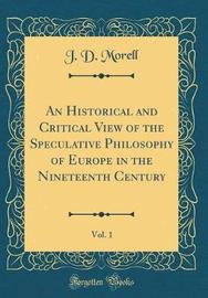 An Historical and Critical View of the Speculative Philosophy of Europe in the Nineteenth Century, Vol. 1 (Classic Reprint) by J.D. Morell image