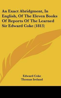 An Exact Abridgment, in English, of the Eleven Books of Reports of the Learned Sir Edward Coke (1813) by Edward Coke, Sir image