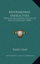 Matrimonial Infelicities: With an Occasional Felicity, by Way of Contrast (1869) by Barry Gray