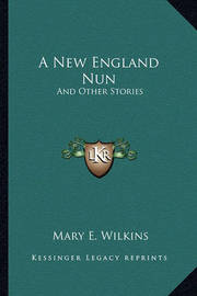 A New England Nun: And Other Stories by Mary , E Wilkins