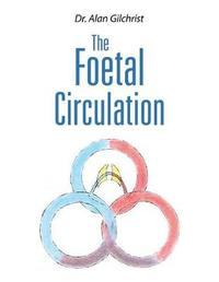The Foetal Circulation by Dr. Alan Gilchrist