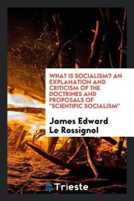 What Is Socialism? an Explanation and Criticism of the Doctrines and Proposals of Scientific Socialism by James Edward Le Rossignol