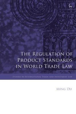 The Regulation of Product Standards in World Trade Law by Ming Du