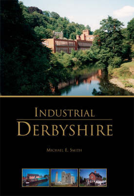 Industrial Derbyshire by Michael E. Smith