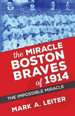 The Miracle Boston Braves of 1914: The Miracle That Was Impossible by MR Mark a Leiter image