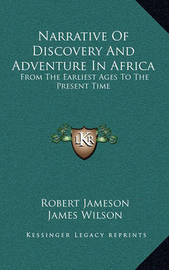 Narrative of Discovery and Adventure in Africa: From the Earliest Ages to the Present Time by James Wilson