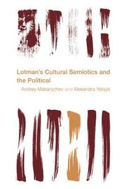 Lotman's Cultural Semiotics and the Political by Andrey Makarychev