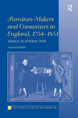Furniture-Makers and Consumers in England, 1754-1851 by Akiko Shimbo