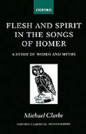 Flesh and Spirit in the Songs of Homer by Michael Clarke