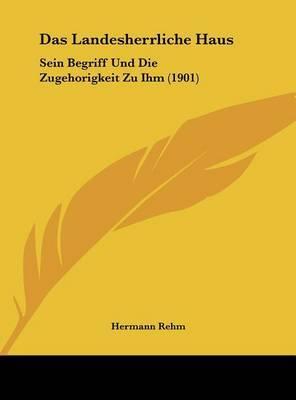 Das Landesherrliche Haus: Sein Begriff Und Die Zugehorigkeit Zu Ihm (1901) by Hermann Rehm image