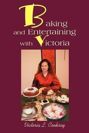 Baking and Entertaining with Victoria by Victoria L Cooksey