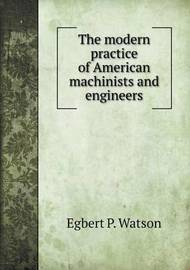 The Modern Practice of American Machinists and Engineers by Egbert Pomeroy Watson