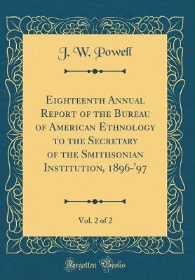Eighteenth Annual Report of the Bureau of American Ethnology to the Secretary of the Smithsonian Institution, 1896-'97, Vol. 2 of 2 (Classic Reprint) by J.W. Powell