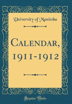 Calendar, 1911-1912 (Classic Reprint) by University Of Manitoba