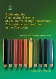 Addressing the Challenging Behavior of Children with High-Functioning Autism/Asperger Syndrome in the Classroom by Rebecca A Moyes