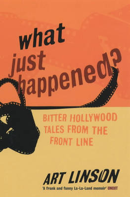What Just Happened?: Bitter Hollywood Tales from the Front Line by Art Linson