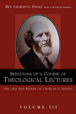 Skeletons of a Course of Theological Lectures. by Charles G Finney