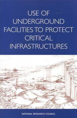 Use of Underground Facilities to Protect Critical Infrastructures by National Research Council