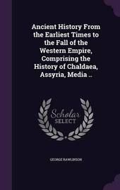 Ancient History from the Earliest Times to the Fall of the Western Empire, Comprising the History of Chaldaea, Assyria, Media .. by George Rawlinson