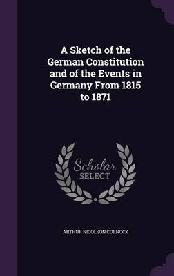 A Sketch of the German Constitution and of the Events in Germany from 1815 to 1871 by Arthur Nicolson Cornock image