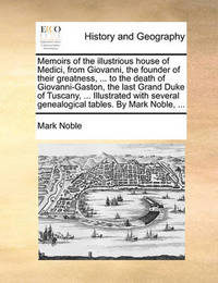 Memoirs of the Illustrious House of Medici, from Giovanni, the Founder of Their Greatness, ... to the Death of Giovanni-Gaston, the Last Grand Duke of Tuscany, ... Illustrated with Several Genealogical Tables. by Mark Noble, by Mark Noble