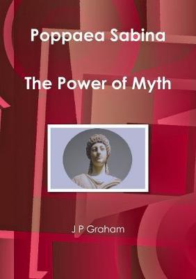 Poppaea Sabina - the Power of Myth by J P Graham