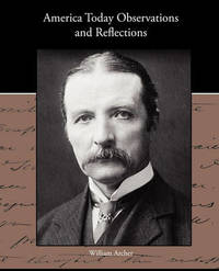 America Today Observations and Reflections by William Archer