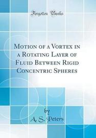 Motion of a Vortex in a Rotating Layer of Fluid Between Rigid Concentric Spheres (Classic Reprint) by A S Peters image