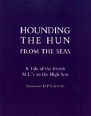 Hounding the Hun from the Seas. A Tale of the British M.L.'s on the High Seas by Lieut M P S (Rnvr)