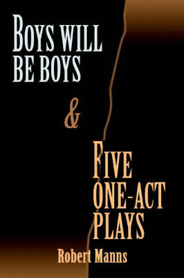 BOYS WILL BE BOYS and FIVE ONE-ACT PLAYS by Robert Manns