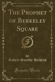 The Prophet of Berkeley Square (Classic Reprint) by Robert Smythe Hichens