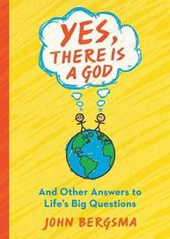 Yes, There Is a God. . . and Other Answers to Life's Big Questions by John Bergsma