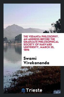 The Vedanta Philosophy. an Address Before the Graduate Philosophical Society of Harvard University, March 25, 1896 by Swami Vivekananda image