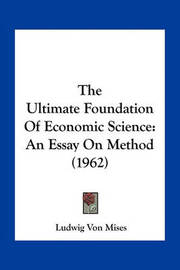 The Ultimate Foundation of Economic Science: An Essay on Method (1962) by Ludwig Von Mises