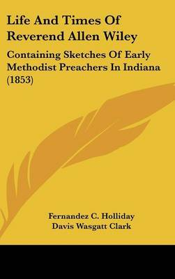 Life And Times Of Reverend Allen Wiley: Containing Sketches Of Early Methodist Preachers In Indiana (1853) by Fernandez C Holliday image