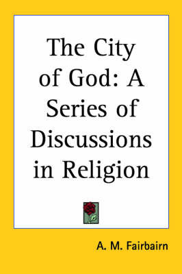 The City of God: A Series of Discussions in Religion by A M Fairbairn