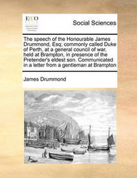 The Speech of the Honourable James Drummond, Esq; Commonly Called Duke of Perth, at a General Council of War, Held at Brampton, in Presence of the Pretender's Eldest Son. Communicated in a Letter from a Gentleman at Brampton by James Drummond