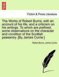 The Works of Robert Burns; With an Account of His Life, and a Criticism on His Writings. to Which Are Prefixed, Some Observations on the Character and Condition of the Scottish Peasantry. [By James Currie.] by Robert Burns