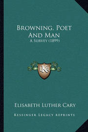 Browning, Poet and Man Browning, Poet and Man: A Survey (1899) a Survey (1899) by Elisabeth Luther Cary