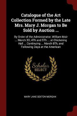 Catalogue of the Art Collection Formed by the Late Mrs. Mary J. Morgan to Be Sold by Auction ... by Mary Jane Sexton Morgan