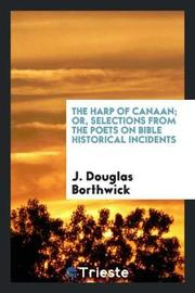 The Harp of Canaan; Or, Selections from the Poets on Bible Historical Incidents by J Douglas Borthwick image