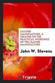 Leather Manufacture, a Treatise on the Practical Workings of the Leather Manufacture by John W Stevens image