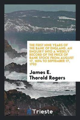 The First Nine Years of the Bank of England. an Enquiry Into a Weekly Record of the Price of Bank Stock from August 17, 1694 to September 17, 1703 by James E Thorold Rogers