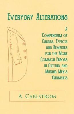 Everyday Alterations - A Compendium of Causes, Effects and Remedies for the More Common Errors in Cutting and Making Men's Garments by A Carlstrom